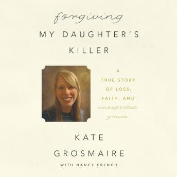 Forgiving My Daughter's Killer: A True Story of Loss, Faith, and Unexpected Grace, Kate Grosmaire, Nancy French