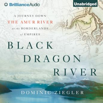 Black Dragon River: A Journey Down the Amur River at the Borderlands of Empires, Audio book by Dominic Ziegler
