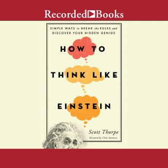 How to Think Like Einstein: Simple Ways to Break the Rules and Discover Your Hidden Genius, Scott Thorpe