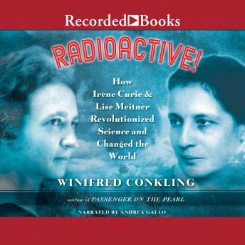 Radioactive!: How Irene Curie and Lise Meitner Revolutionized Science and Changed the World, Winifred Conkling
