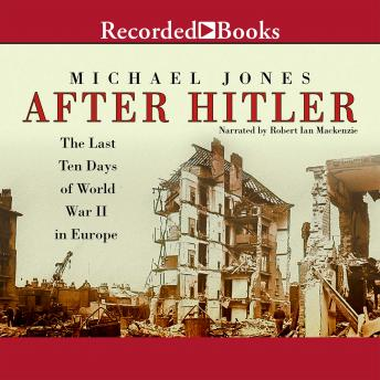 After Hitler: The Last Ten Days of World War II in Europe, Michael Jones