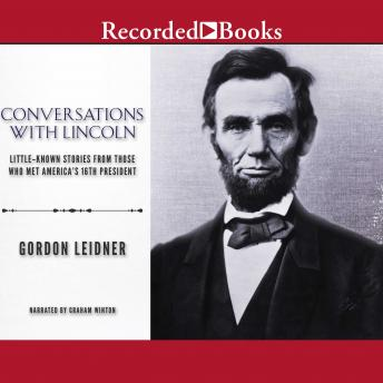 Conversations with Lincoln: Little-Known Stories from Those Who Met America's 16th President, Gordon Leidner