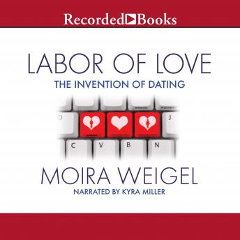 Labor of Love: The Invention of Dating, Moira Weigel