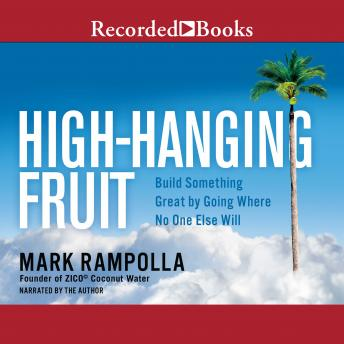 High-Hanging Fruit: Build Something Great by Going Where No One Else WIll, Mark Rampolla