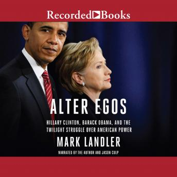 Alter Egos: Hillary Clinton, Barack Obama, and the Twilight Struggle Over American Power, Mark Landler