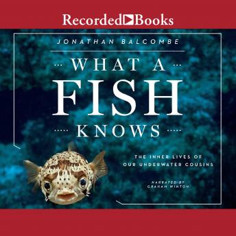 What a Fish Knows: The Inner Lives of Our Underwater Cousins, Jonathan Balcombe
