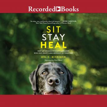 Sit Stay Heal: How an Underachieving Labrador Won Our Hearts and Brought Us Together, Mel C. Miskimen