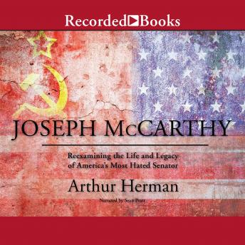 Joseph McCarthy: Re-Examining the Life and Legacy of America's Most Hated Senator
