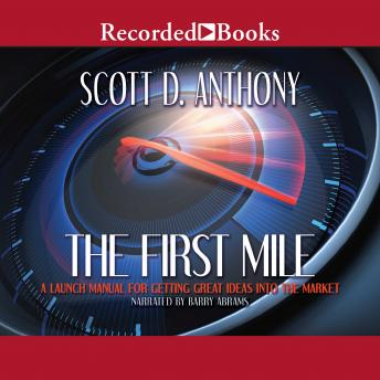 First Mile: A Launch Manual for Getting Great Ideas Into the Market, Scott D. Anthony