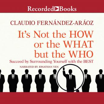 It's Not the How or the What but the Who: Succeed by Surrounding Yourself with the Best, Claudio Fernandez-Araoz