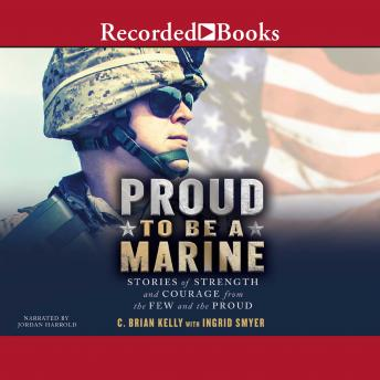 Proud to Be a Marine: Stories of Strength and Courage from the Few and the Proud, Ingrid Smyer, C. Brian Kelly