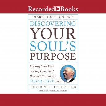 Discovering Your Soul's Purpose (Second Edition): Finding Your Path in Life, Work, and Personal Mission the Edgar Cayce Way, Ph.D. , Mark Thurston