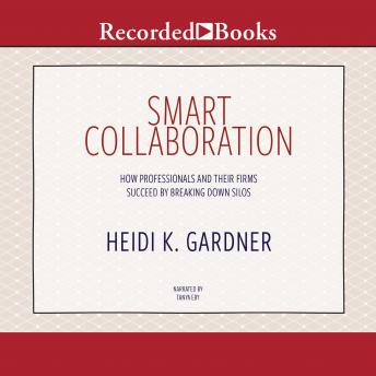 Smart Collaboration: How Professionals and Their Firms Succeed by Breaking Down Silos, Heidi K. Gardner