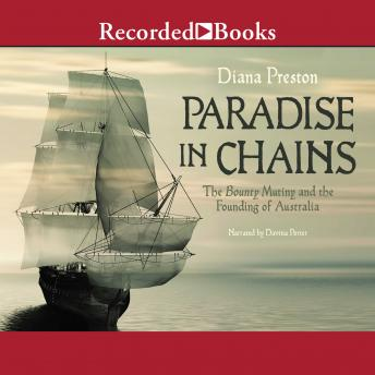 Paradise in Chains: The Bounty Mutiny and the Founding of Australia, Diana Preston