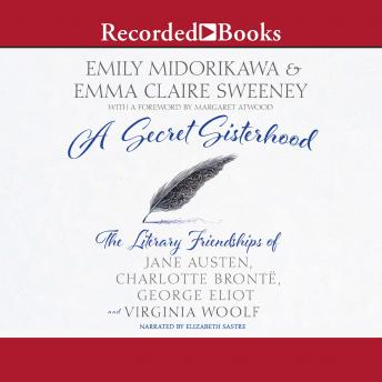 Secret Sisterhood: The Literary Friendships of Jane Austen, Charlotte Bronte, George Eliot, and Virginia Woolf, Emily Midorikawa, Emma Claire Sweeney, Margaret Atwood