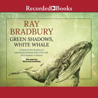 Green Shadows, White Whale: A Novel of Ray Bradbury's Adventures Making Moby Dick with John Huston in Ireland, Ray D. Bradbury