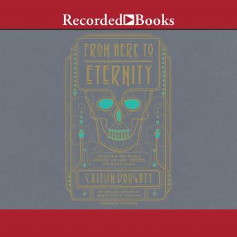 From Here to Eternity: Traveling the World to find the Good Death, Caitlin Doughty