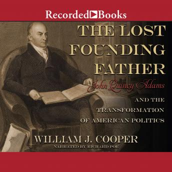 Lost Founding Father: John Quincy Adams and the Transformation of American Politics, William J. Cooper