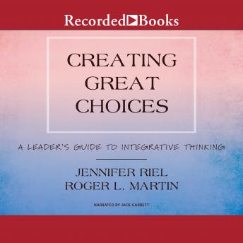 Creating Great Choices: A Leader's Guide to Integrative Thinking, Jennifer Riel, Roger L. Martin