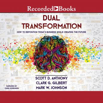 Dual Transformation: How to Reposition Today's Business While Creating the Future, Mark W. Johnson, Clark G. Gilbert, Scott D. Anthony