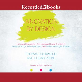 Innovation By Design: How Any Organization Can Leverage Design Thinking to Produce Change, Drive New Ideas, and Deliver Meanigful Solutions, Thomas Lockwood, Edgar Papke