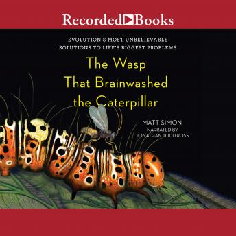 Wasp That Brainwashed the Caterpillar: Evolution's Most Unbelievable Solutions to Life's Biggest Problems, Matt Simon