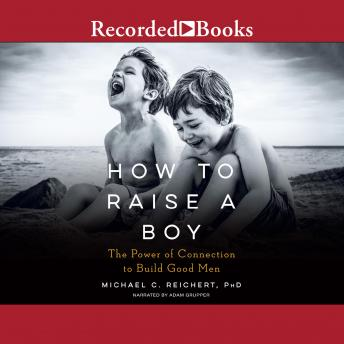 How to Raise a Boy: The Power of Connection to Build Good Men
