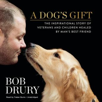 Dog's Gift: The Inspirational Story of Veterans and Children Healed by Man's Best Friend, Bob Drury