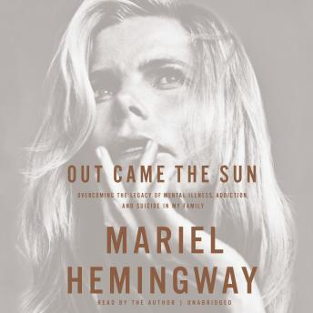 Out Came the Sun: Overcoming the Legacy of Mental Illness, Addiction, and Suicide in My Family, Mariel Hemingway