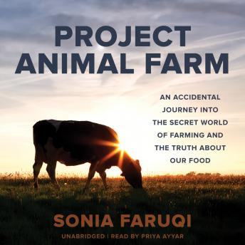 Project Animal Farm: An Accidental Journey into the Secret World of Farming and the Truth about Our Food, Sonia Faruqi