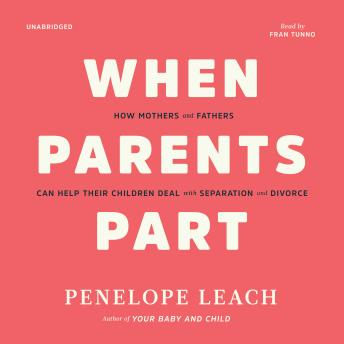 When Parents Part: How Mothers and Fathers Can Help Their Children Deal with Separation and Divorce, Penelope Leach