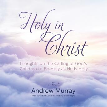 Holy in Christ: Thoughts on the Calling of God's Children to Be Holy as He Is Holy, Andrew Murray