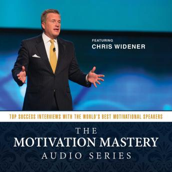 Motivation Mastery Audio Series: Top Success Interviews with the World's Best Motivational Speakers, Chris Widener
