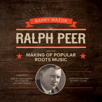 Ralph Peer and the Making of Popular Roots Music, Barry Mazor