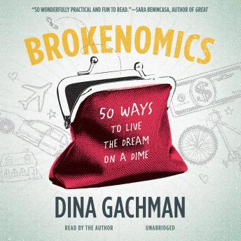 Brokenomics: 50 Ways to Live the Dream on a Dime, Dina Gachman