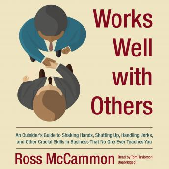 Works Well with Others: An Outsider's Guide to Shaking Hands, Shutting Up, Handling Jerks, and Other Crucial Skills in Business that No One Ever Teaches You, Ross McCammon