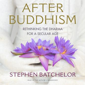 After Buddhism: Rethinking the Dharma for a Secular Age, Stephen Batchelor