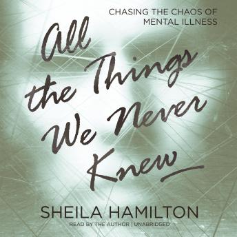 All the Things We Never Knew: Chasing the Chaos of Mental Illness, Sheila Hamilton