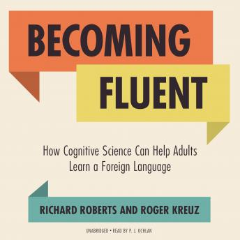 Becoming Fluent: How Cognitive Science Can Help Adults Learn a Foreign Language, Roger Kreuz, Richard Roberts