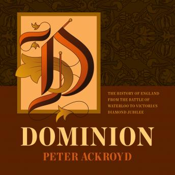 Dominion: The History of England from the Battle of Waterloo to Victoria's Diamond Jubilee, Peter Ackroyd