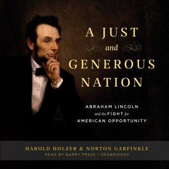 Just and Generous Nation: Abraham Lincoln and the Fight for American Opportunity, Harold Holzer
