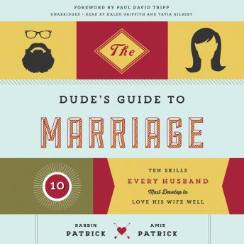Dude's Guide to Marriage: Ten Skills Every Husband Must Develop to Love His Wife Well, Amie Patrick, Darrin Patrick
