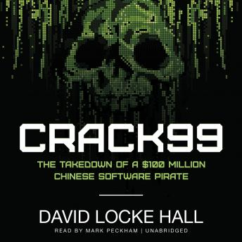 CRACK99: The Takedown of a $100 Million Chinese Software Pirate, David Locke Hall