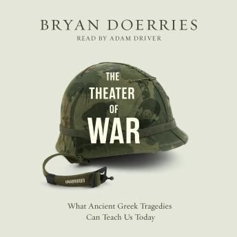 Theatre of War: What Ancient Greek Tragedies Can Teach Us Today, Bryan Doerries