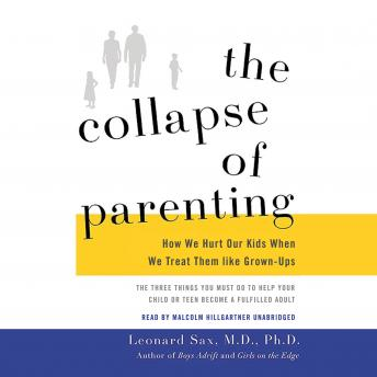 Collapse of Parenting: How We Hurt Our Kids When We Treat Them like Grown-Ups, Leonard Sax, MD, PhD