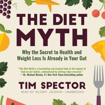 Diet Myth: Why the Secret to Health and Weight Loss Is Already in Your Gut, Tim Spector