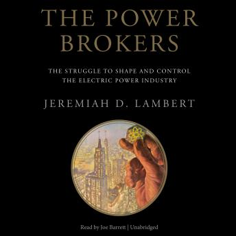 Power Brokers: The Struggle to Shape and Control the Electric Power Industry, Jeremiah D. Lambert