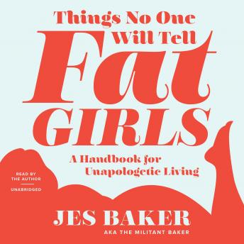 Things No One Will Tell Fat Girls: A Handbook for Unapologetic Living, Jes M. Baker