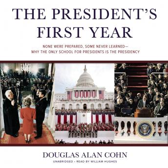 President's First Year: None Were Prepared, Some Never Learned-Why the Only School for Presidents is the Presidency, Douglas Alan Cohn