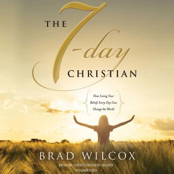 7-Day Christian: How Living Your Beliefs Every Day Can Change the World, Brad Wilcox